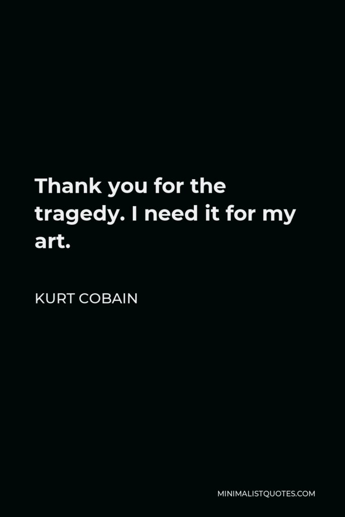 Kurt Cobain Quote - Thank you for the tragedy. I need it for my art.
