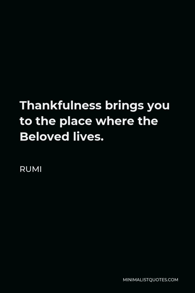 Rumi Quote - Thankfulness brings you to the place where the Beloved lives.
