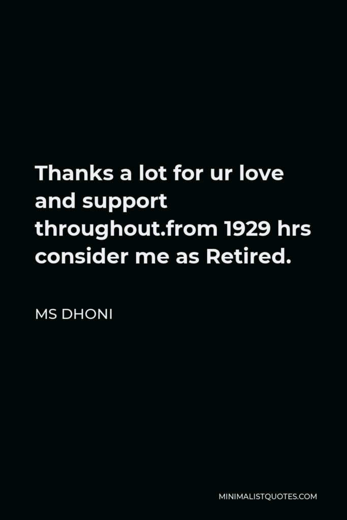 MS Dhoni Quote - Thanks a lot for ur love and support throughout.from 1929 hrs consider me as Retired.