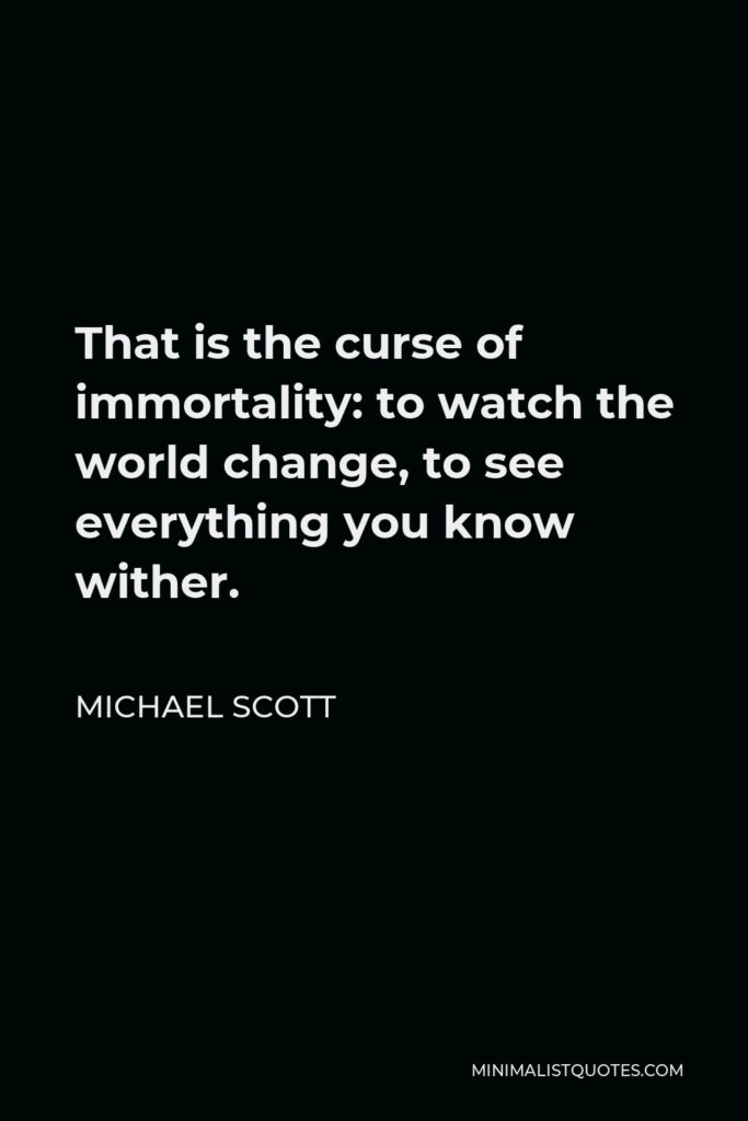 Michael Scott Quote - That is the curse of immortality: to watch the world change, to see everything you know wither.