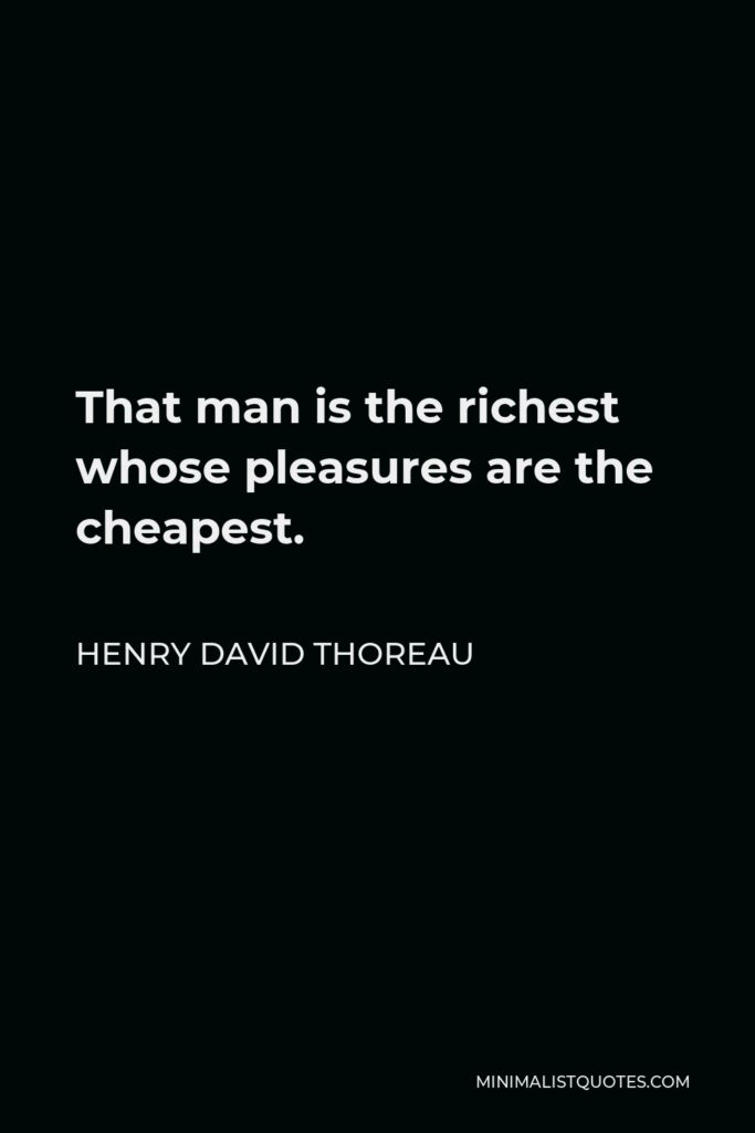 Henry David Thoreau Quote - That man is the richest whose pleasures are the cheapest.