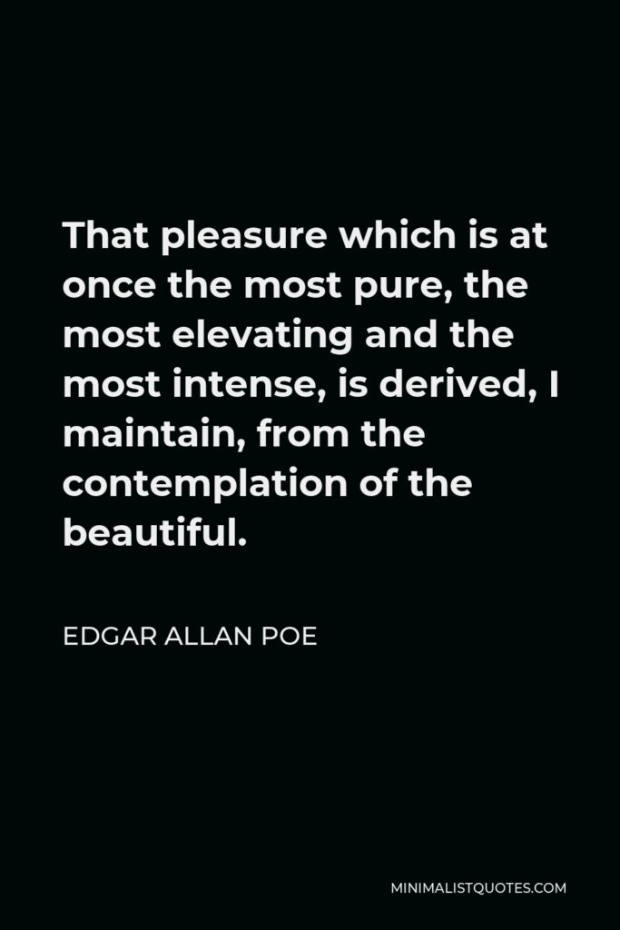 Edgar Allan Poe Quote - That pleasure which is at once the most pure, the most elevating and the most intense, is derived, I maintain, from the contemplation of the beautiful.