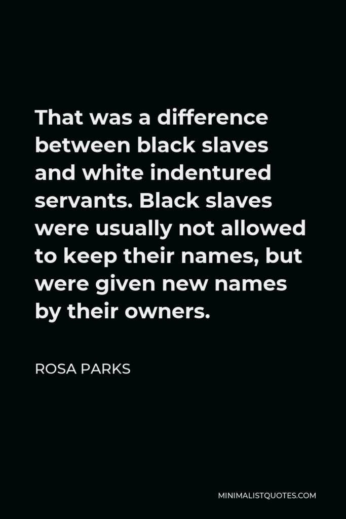 Rosa Parks Quote - That was a difference between black slaves and white indentured servants. Black slaves were usually not allowed to keep their names, but were given new names by their owners.