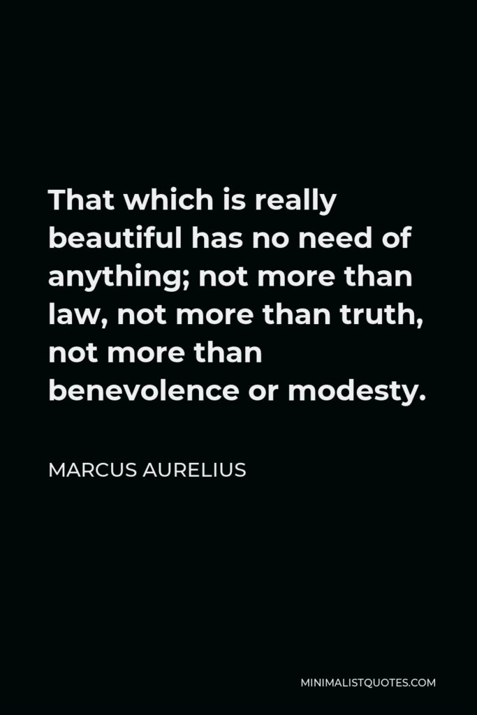 Marcus Aurelius Quote - That which is really beautiful has no need of anything; not more than law, not more than truth, not more than benevolence or modesty.