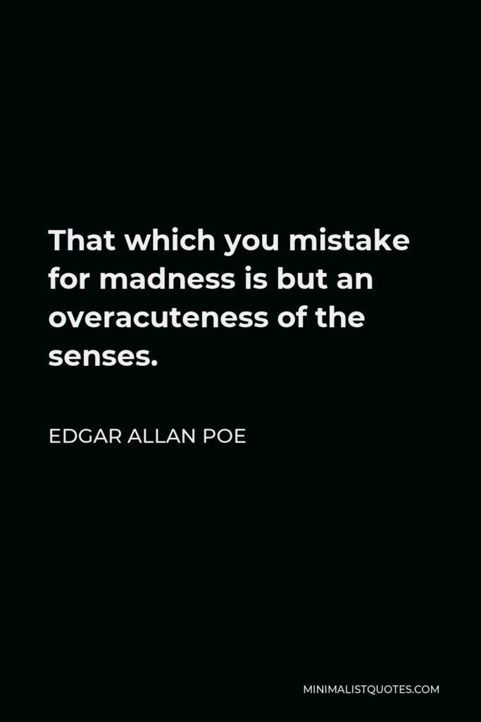Edgar Allan Poe Quote - That which you mistake for madness is but an overacuteness of the senses.