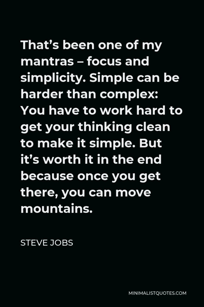 Steve Jobs Quote - That's been one of my mantras – focus and simplicity. Simple can be harder than complex: You have to work hard to get your thinking clean to make it simple. But it's worth it in the end because once you get there, you can move mountains.