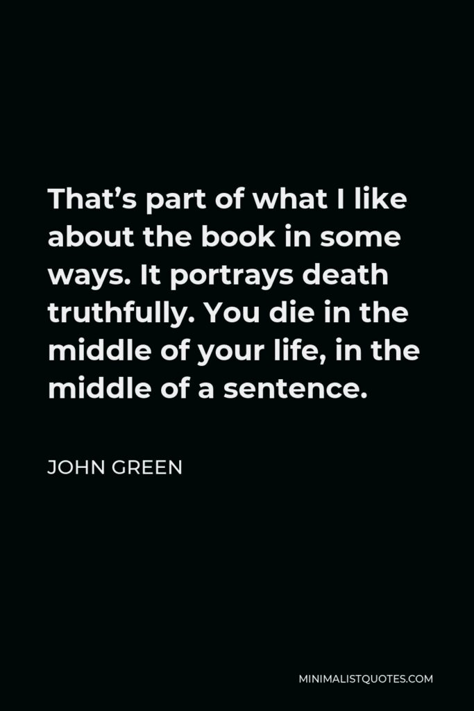 John Green Quote - That's part of what I like about the book in some ways. It portrays death truthfully. You die in the middle of your life, in the middle of a sentence.