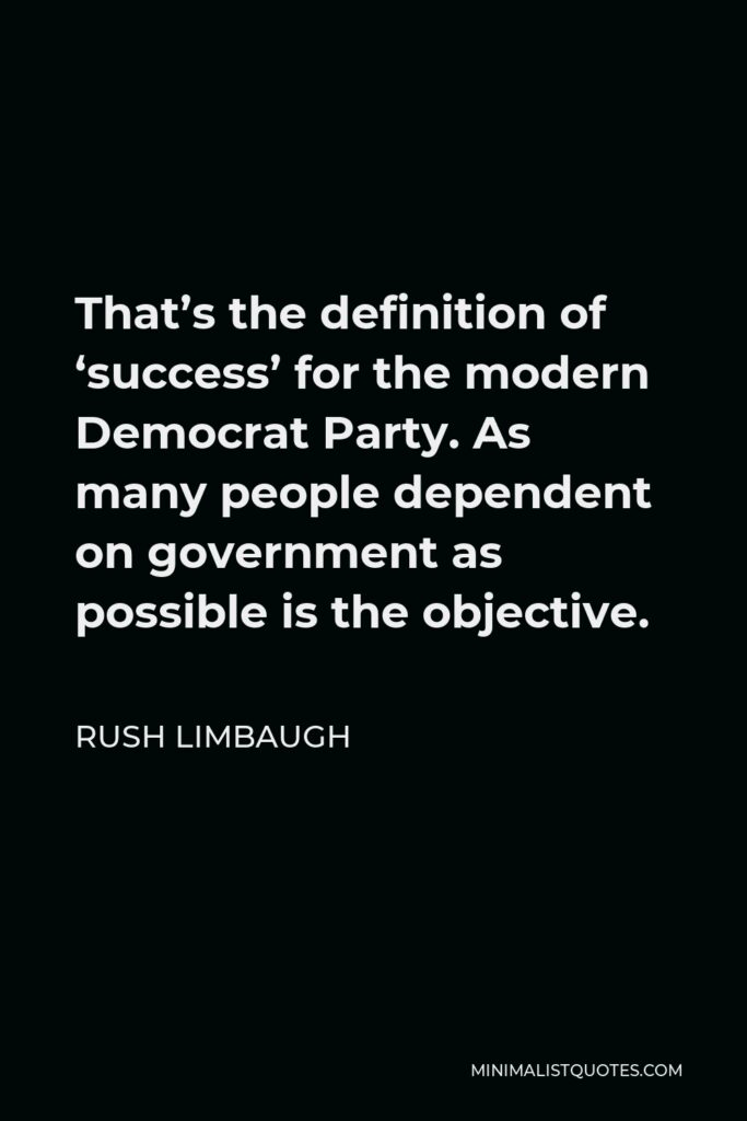 Rush Limbaugh Quote - That's the definition of 'success' for the modern Democrat Party. As many people dependent on government as possible is the objective.