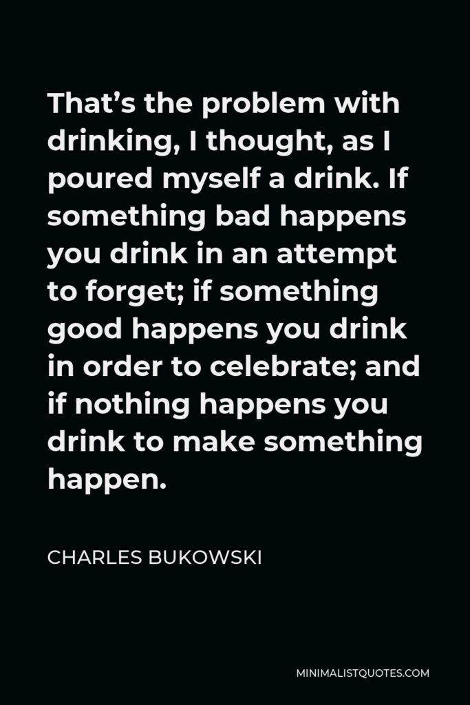 Charles Bukowski Quote - That's the problem with drinking, I thought, as I poured myself a drink. If something bad happens you drink in an attempt to forget; if something good happens you drink in order to celebrate; and if nothing happens you drink to make something happen.