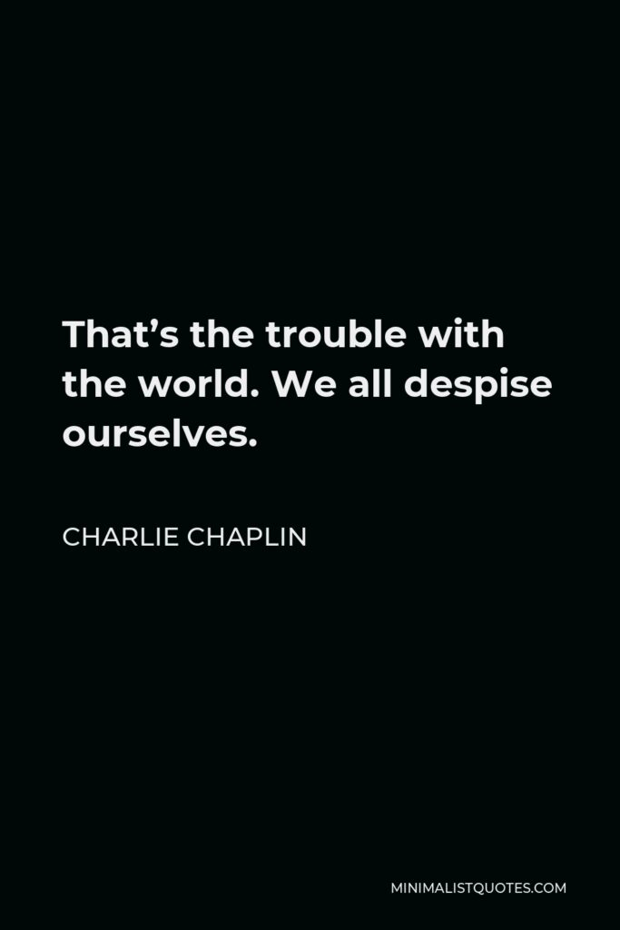 Charlie Chaplin Quote - That's the trouble with the world. We all despise ourselves.