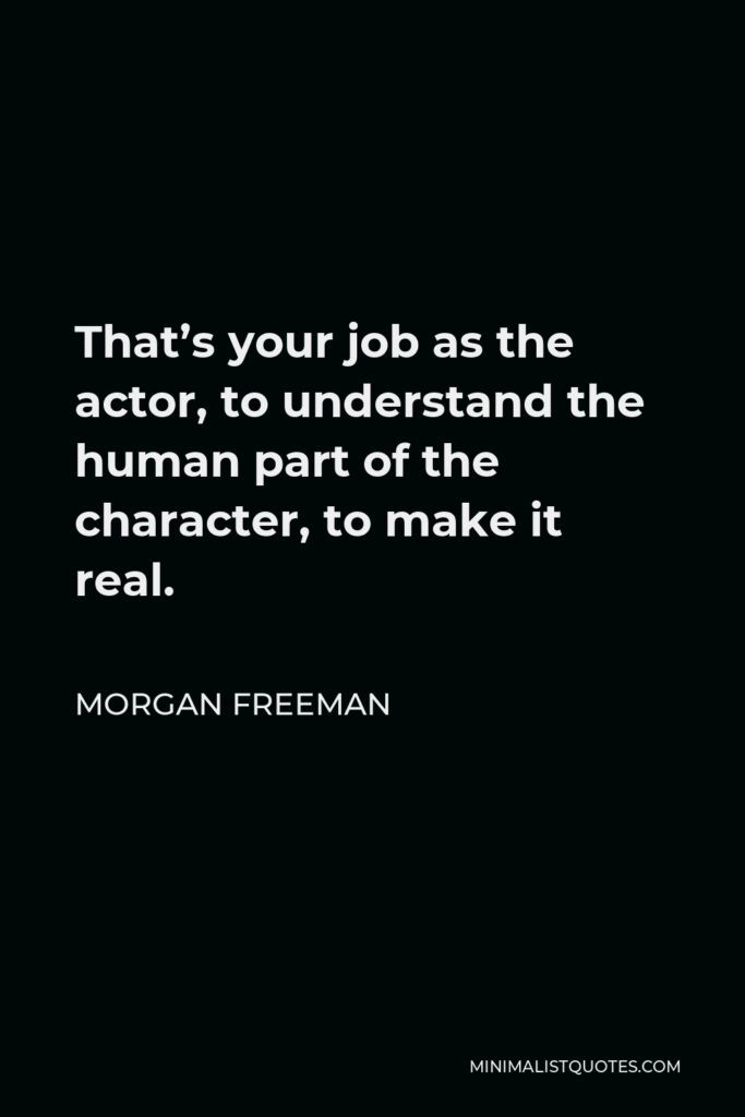 Morgan Freeman Quote - That's your job as the actor, to understand the human part of the character, to make it real.