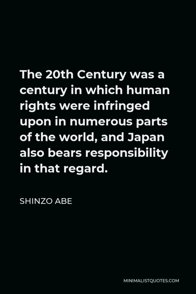 Shinzo Abe Quote - The 20th Century was a century in which human rights were infringed upon in numerous parts of the world, and Japan also bears responsibility in that regard.