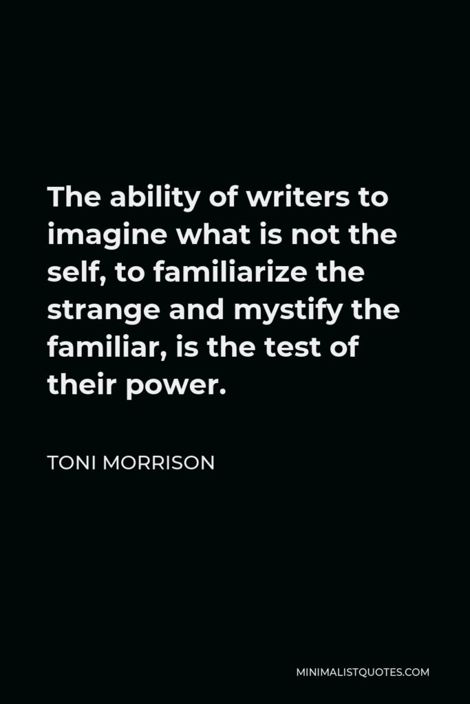 Toni Morrison Quote - The ability of writers to imagine what is not the self, to familiarize the strange and mystify the familiar, is the test of their power.