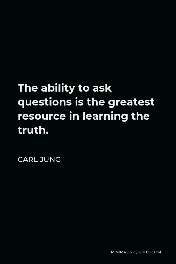 Carl Jung Quote - The ability to ask questions is the greatest resource in learning the truth.