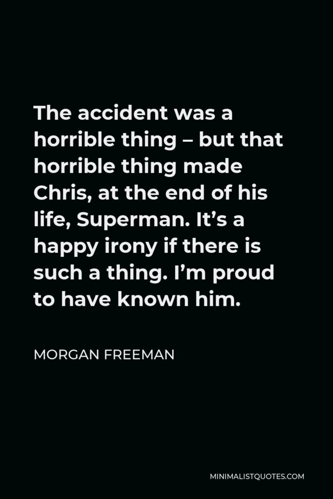 Morgan Freeman Quote - The accident was a horrible thing – but that horrible thing made Chris, at the end of his life, Superman. It's a happy irony if there is such a thing. I'm proud to have known him.