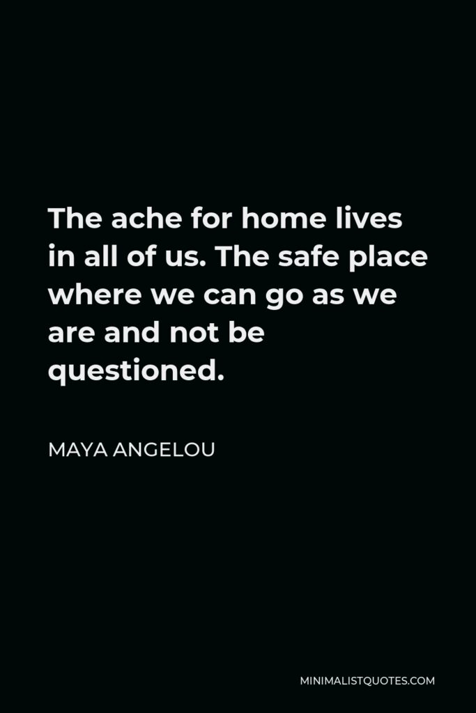 Maya Angelou Quote - The ache for home lives in all of us. The safe place where we can go as we are and not be questioned.