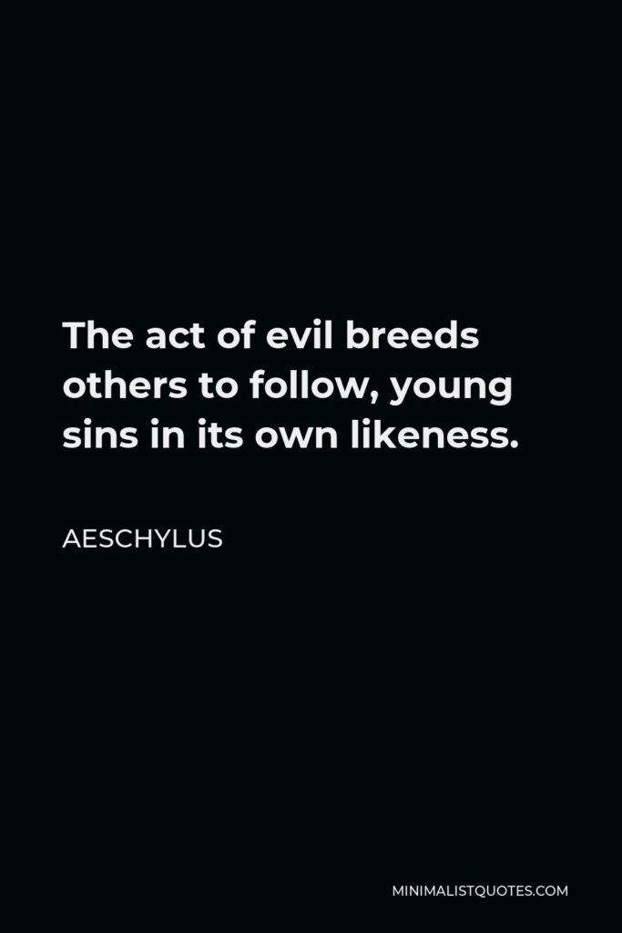 Aeschylus Quote - The act of evil breeds others to follow, young sins in its own likeness.