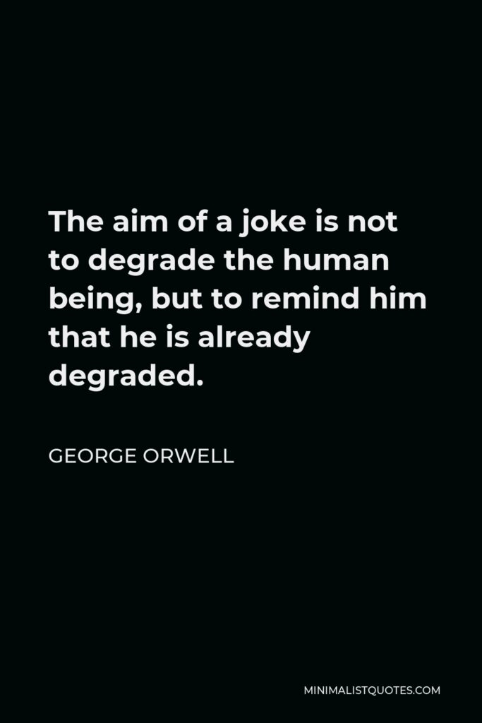George Orwell Quote - The aim of a joke is not to degrade the human being, but to remind him that he is already degraded.