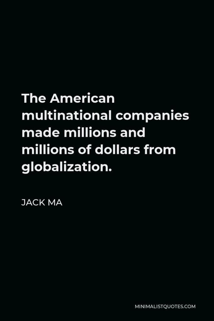Jack Ma Quote - The American multinational companies made millions and millions of dollars from globalization.