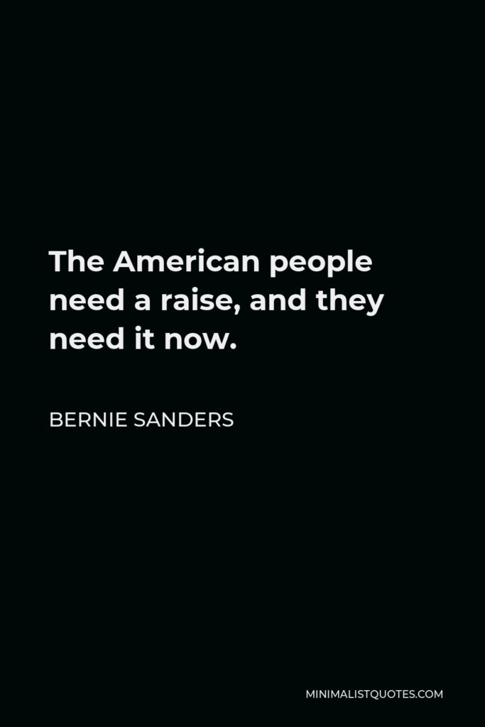 Bernie Sanders Quote - The American people need a raise, and they need it now.