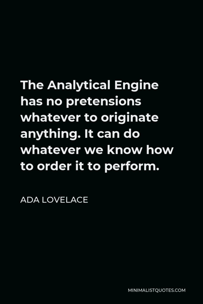 Ada Lovelace Quote - The Analytical Engine has no pretensions whatever to originate anything. It can do whatever we know how to order it to perform.
