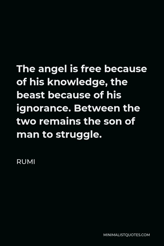 Rumi Quote - The angel is free because of his knowledge, the beast because of his ignorance. Between the two remains the son of man to struggle.