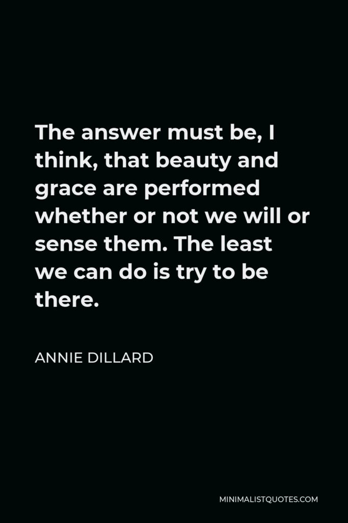 Annie Dillard Quote - The answer must be, I think, that beauty and grace are performed whether or not we will or sense them. The least we can do is try to be there.