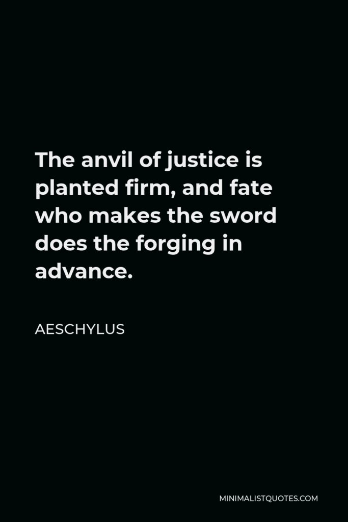 Aeschylus Quote - The anvil of justice is planted firm, and fate who makes the sword does the forging in advance.