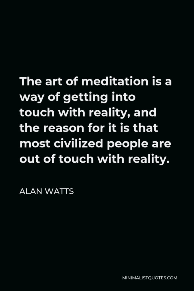 Alan Watts Quote - The art of meditation is a way of getting into touch with reality, and the reason for it is that most civilized people are out of touch with reality.