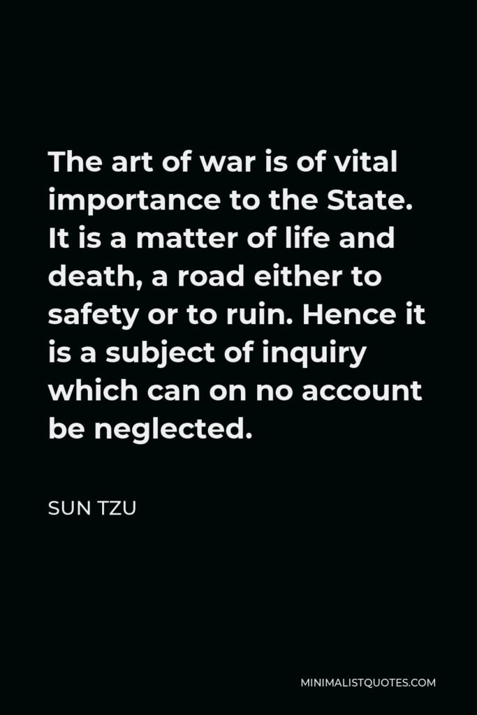 Sun Tzu Quote - The art of war is of vital importance to the State. It is a matter of life and death, a road either to safety or to ruin. Hence it is a subject of inquiry which can on no account be neglected.