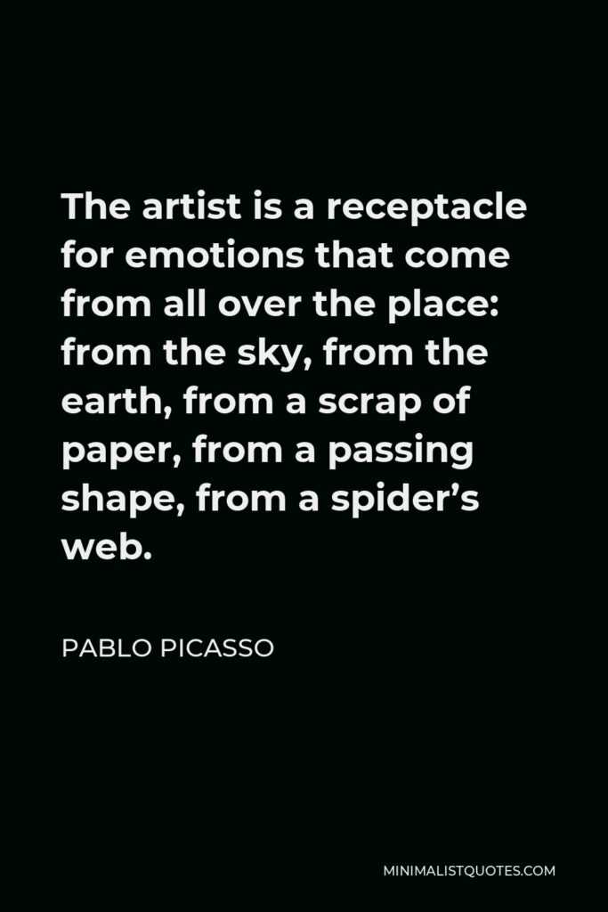 Pablo Picasso Quote - The artist is a receptacle for emotions that come from all over the place: from the sky, from the earth, from a scrap of paper, from a passing shape, from a spider's web.