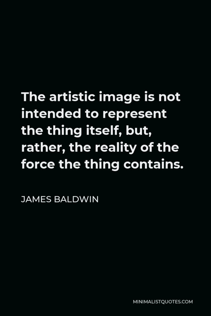James Baldwin Quote: The artistic image is not intended to represent the thing itself, but, rather, the reality of the force the thing contains.