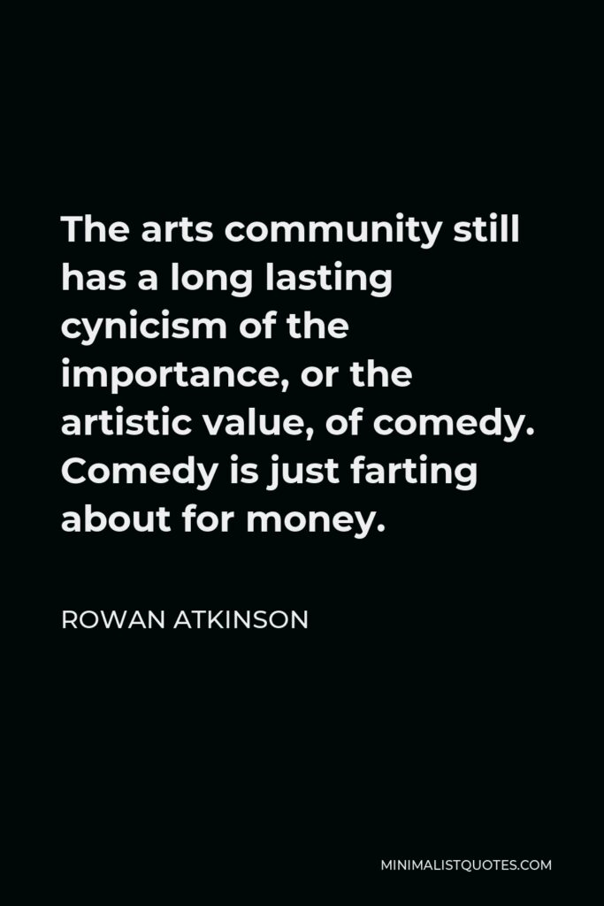 Rowan Atkinson Quote - The arts community still has a long lasting cynicism of the importance, or the artistic value, of comedy. Comedy is just farting about for money.