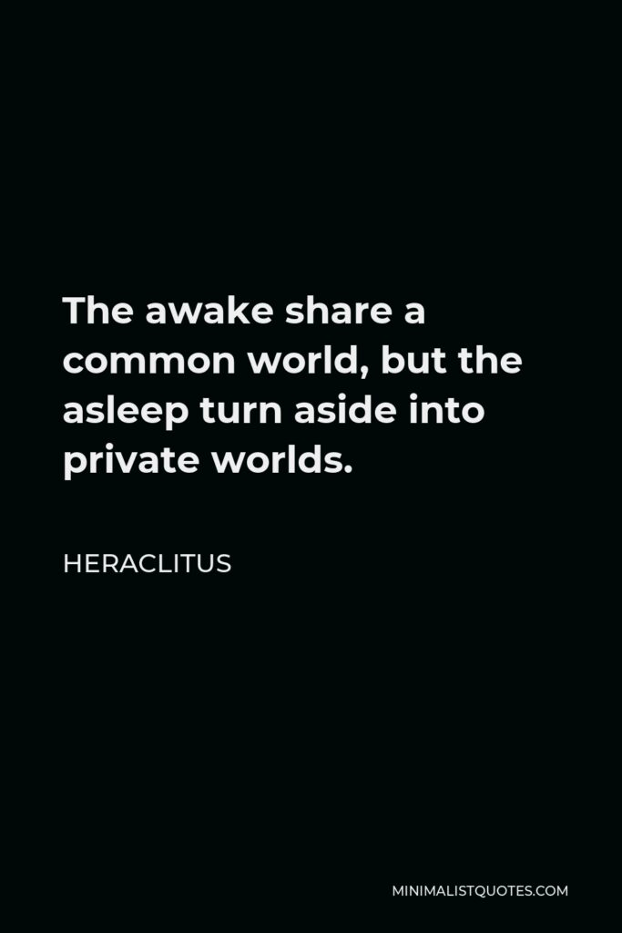 Heraclitus Quote - The awake share a common world, but the asleep turn aside into private worlds.