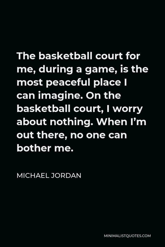 Michael Jordan Quote - The basketball court for me, during a game, is the most peaceful place I can imagine. On the basketball court, I worry about nothing. When I'm out there, no one can bother me.