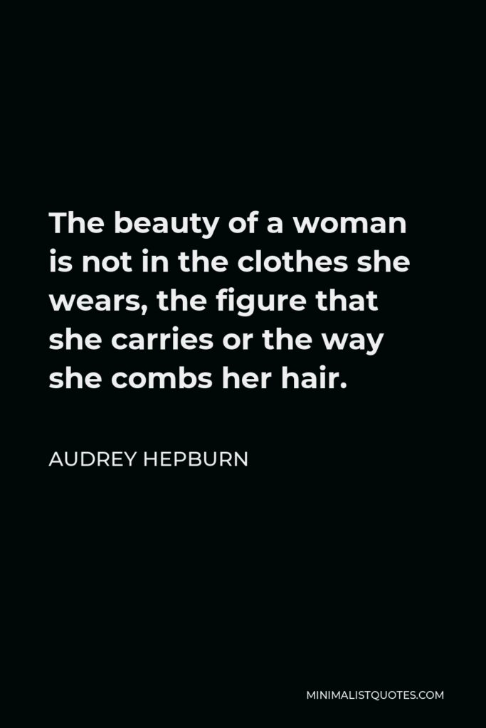 Audrey Hepburn Quote - The beauty of a woman is not in the clothes she wears, the figure that she carries or the way she combs her hair.