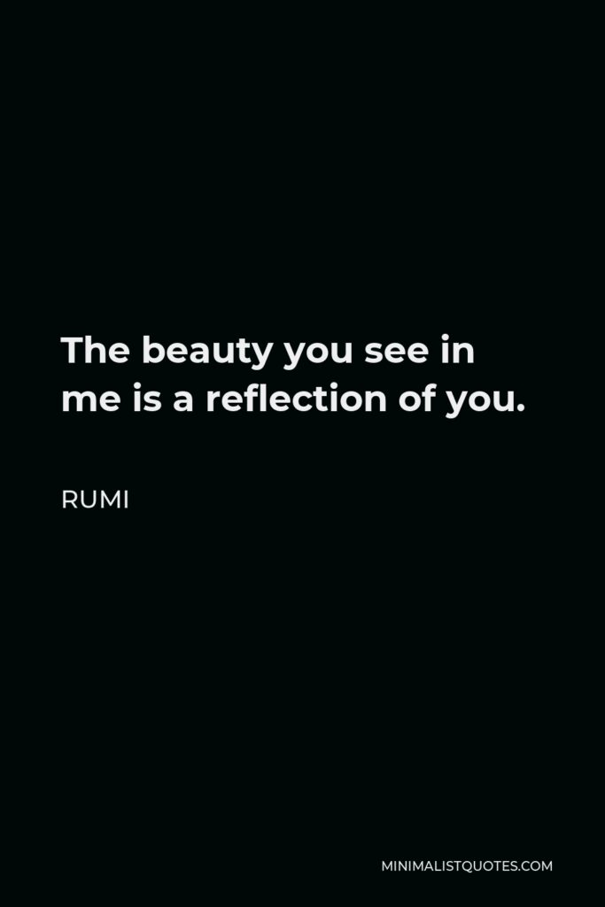 Rumi Quote - The beauty you see in me is a reflection of you.