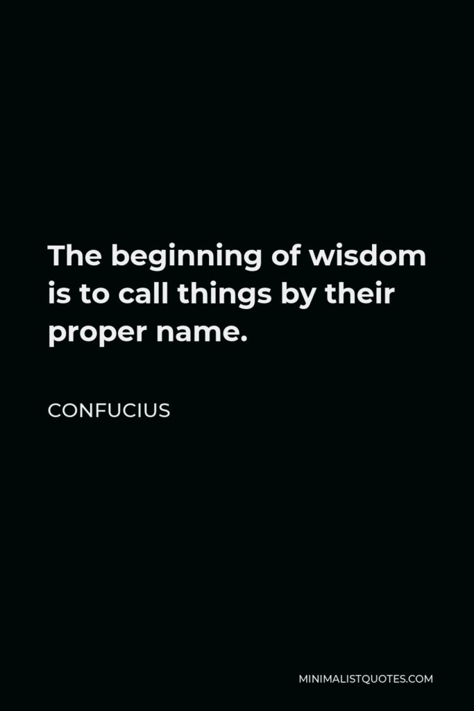 Confucius Quote - The beginning of wisdom is to call things by their proper name.