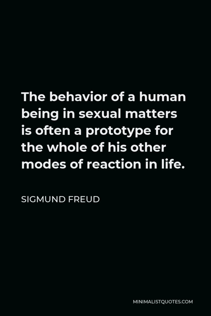 Sigmund Freud Quote - The behavior of a human being in sexual matters is often a prototype for the whole of his other modes of reaction in life.