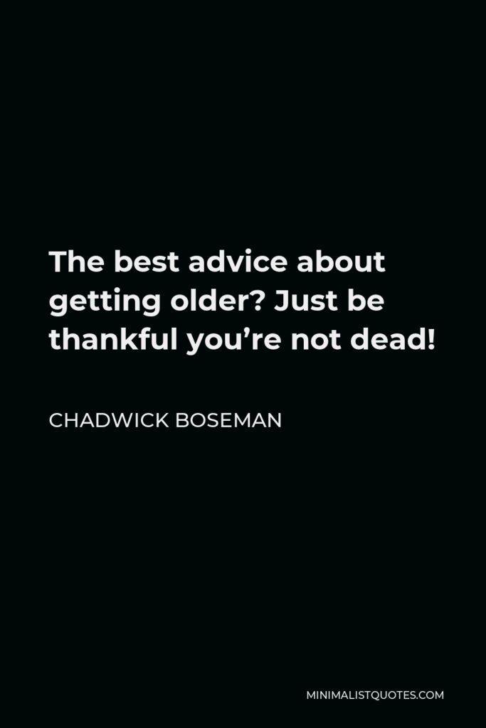 Chadwick Boseman Quote - The best advice about getting older? Just be thankful you're not dead!