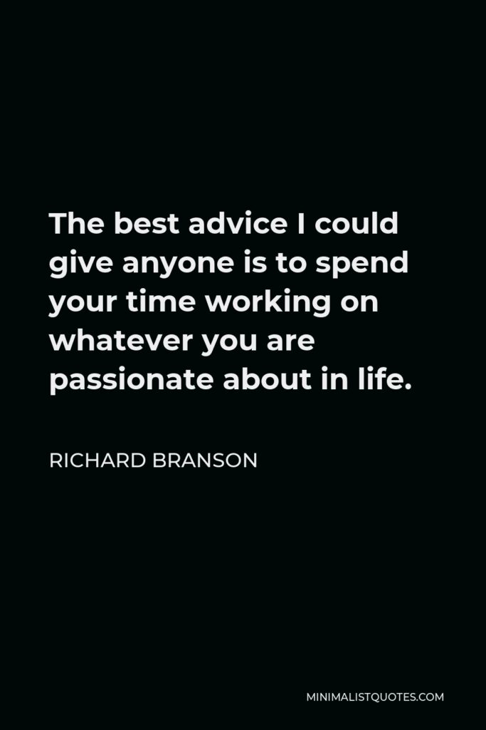 Richard Branson Quote - The best advice I could give anyone is to spend your time working on whatever you are passionate about in life.