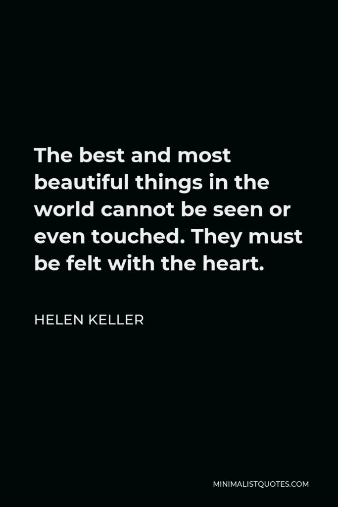 Helen Keller Quote - The best and most beautiful things in the world cannot be seen or even touched. They must be felt with the heart.