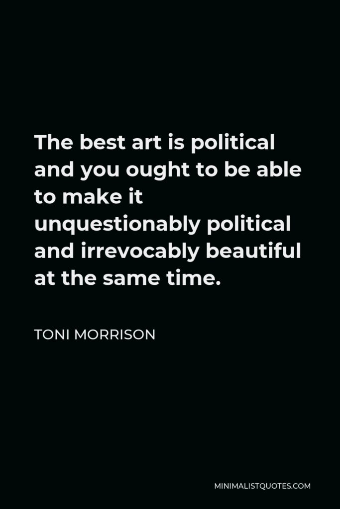 Toni Morrison Quote - The best art is political and you ought to be able to make it unquestionably political and irrevocably beautiful at the same time.