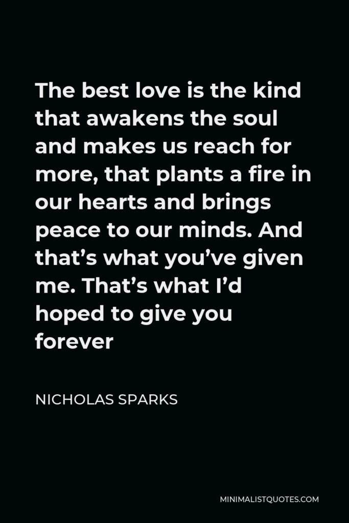 Nicholas Sparks Quote - The best love is the kind that awakens the soul and makes us reach for more, that plants a fire in our hearts and brings peace to our minds. And that's what you've given me. That's what I'd hoped to give you forever