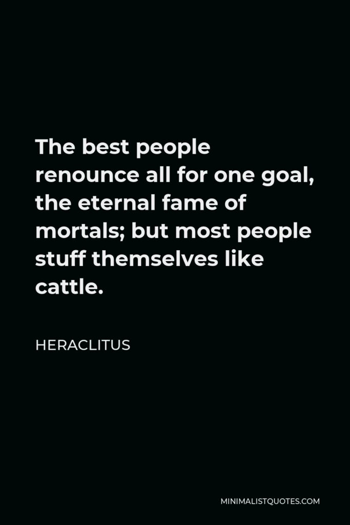 Heraclitus Quote - The best people renounce all for one goal, the eternal fame of mortals; but most people stuff themselves like cattle.