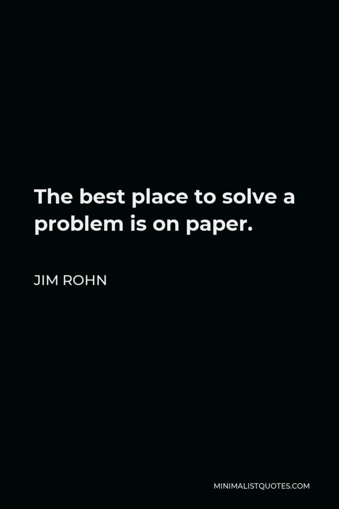 Jim Rohn Quote - The best place to solve a problem is on paper.