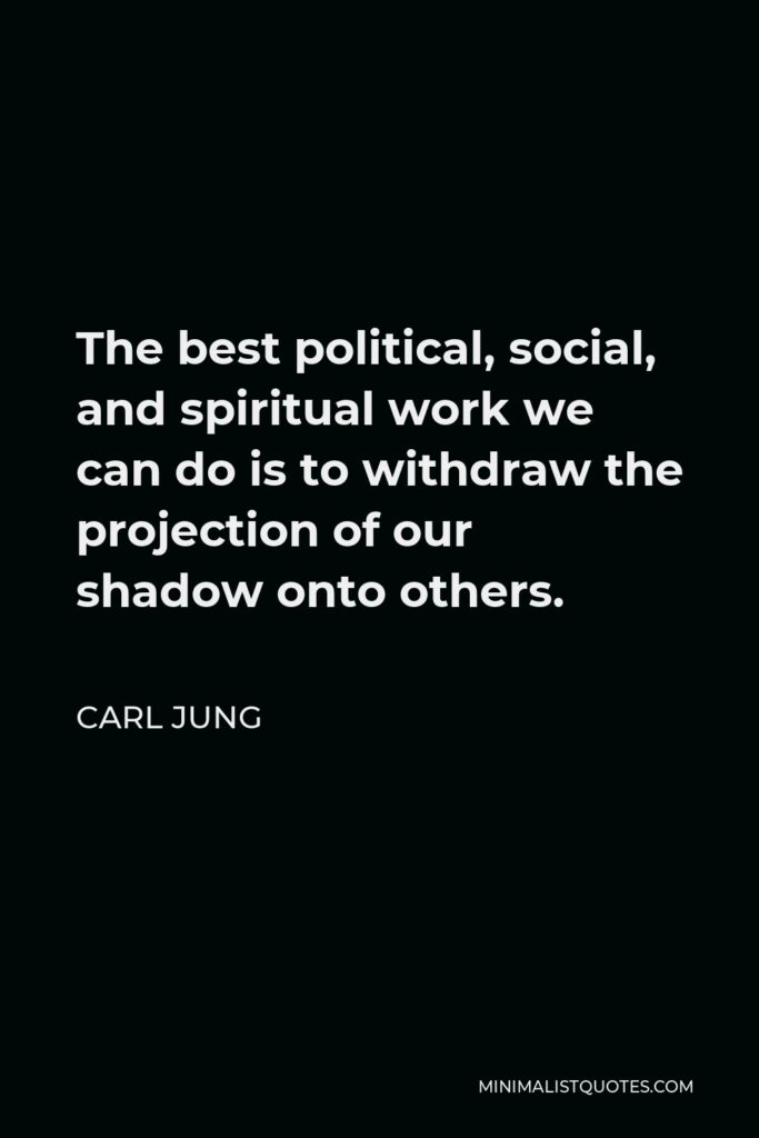 Carl Jung Quote - The best political, social, and spiritual work we can do is to withdraw the projection of our shadow onto others.