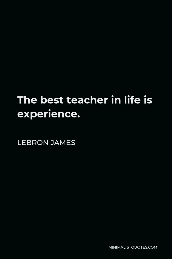 LeBron James Quote - The best teacher in life is experience.