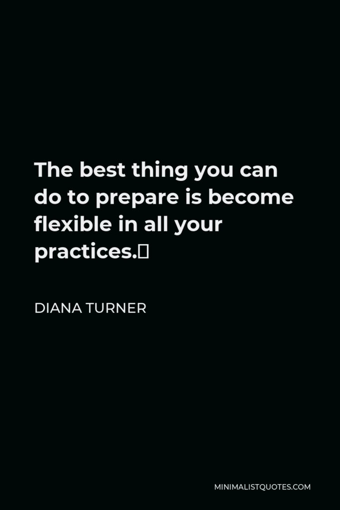 Diana Turner Quote - The best thing you can do to prepare is become flexible in all your practices.