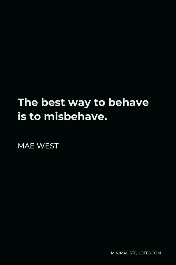 Mae West Quote - The best way to behave is to misbehave.